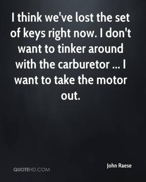 John Raese  - I think we've lost the set of keys right now. I don't want to tinker around with the carburetor ... I want to take the motor out.