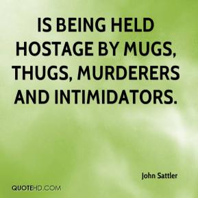 is being held hostage by mugs, thugs, murderers and intimidators.