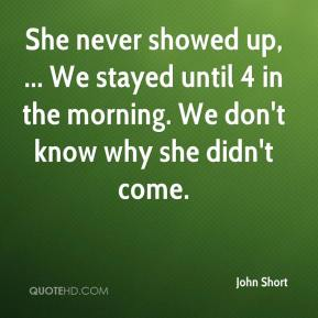John Short  - She never showed up, ... We stayed until 4 in the morning. We don't know why she didn't come.