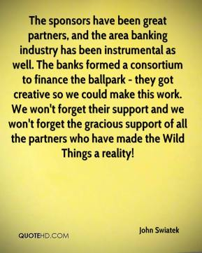 The sponsors have been great partners, and the area banking industry has been instrumental as well. The banks formed a consortium to finance the ballpark - they got creative so we could make this work. We won't forget their support and we won't forget the gracious support of all the partners who have made the Wild Things a reality!