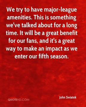 We try to have major-league amenities. This is something we've talked about for a long time. It will be a great benefit for our fans, and it's a great way to make an impact as we enter our fifth season.