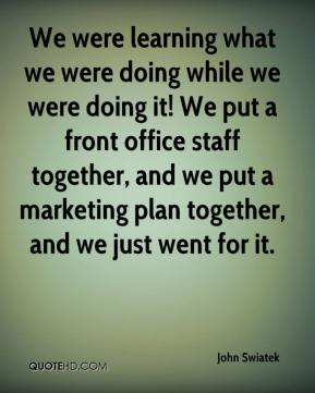 John Swiatek  - We were learning what we were doing while we were doing it! We put a front office staff together, and we put a marketing plan together, and we just went for it.
