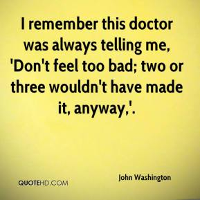 John Washington  - I remember this doctor was always telling me, 'Don't feel too bad; two or three wouldn't have made it, anyway,'.