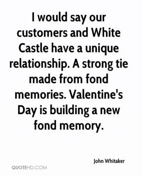 John Whitaker  - I would say our customers and White Castle have a unique relationship. A strong tie made from fond memories. Valentine's Day is building a new fond memory.