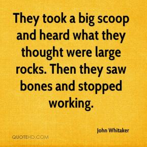 John Whitaker  - They took a big scoop and heard what they thought were large rocks. Then they saw bones and stopped working.
