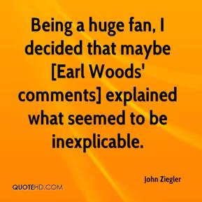 John Ziegler  - Being a huge fan, I decided that maybe [Earl Woods' comments] explained what seemed to be inexplicable.