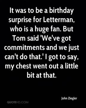 John Ziegler  - It was to be a birthday surprise for Letterman, who is a huge fan. But Tom said 'We've got commitments and we just can't do that.' I got to say, my chest went out a little bit at that.