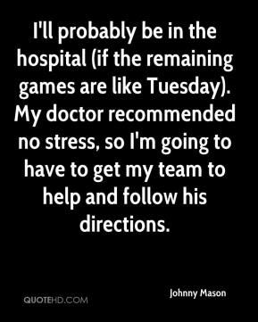 Johnny Mason  - I'll probably be in the hospital (if the remaining games are like Tuesday). My doctor recommended no stress, so I'm going to have to get my team to help and follow his directions.