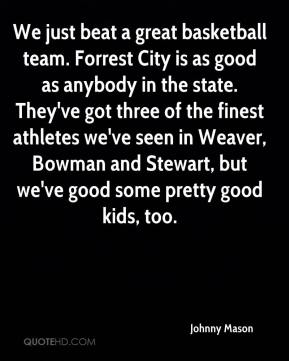 Johnny Mason  - We just beat a great basketball team. Forrest City is as good as anybody in the state. They've got three of the finest athletes we've seen in Weaver, Bowman and Stewart, but we've good some pretty good kids, too.