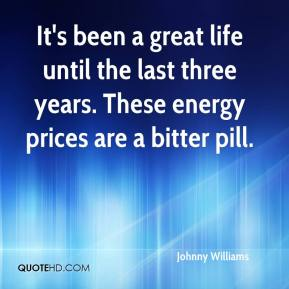 It's been a great life until the last three years. These energy prices are a bitter pill.