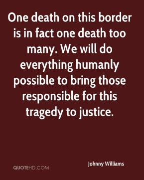 One death on this border is in fact one death too many. We will do everything humanly possible to bring those responsible for this tragedy to justice.