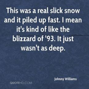 Johnny Williams  - This was a real slick snow and it piled up fast. I mean it's kind of like the blizzard of '93. It just wasn't as deep.