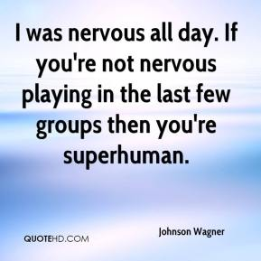 Johnson Wagner  - I was nervous all day. If you're not nervous playing in the last few groups then you're superhuman.