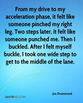Jon Drummond  - From my drive to my acceleration phase, it felt like someone pinched my right leg. Two steps later, it felt like someone punched me. Then I buckled. After I felt myself buckle, I took one wide step to get to the middle of the lane.