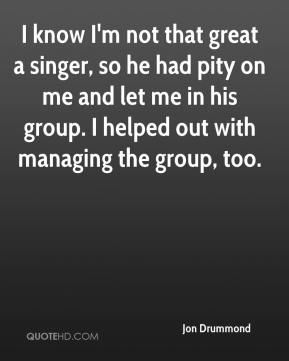 I know I'm not that great a singer, so he had pity on me and let me in his group. I helped out with managing the group, too.