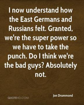 Jon Drummond  - I now understand how the East Germans and Russians felt. Granted, we're the super power so we have to take the punch. Do I think we're the bad guys? Absolutely not.