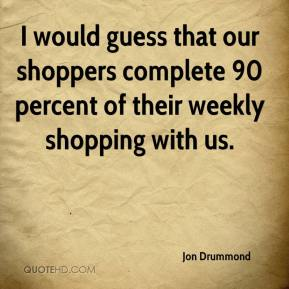 I would guess that our shoppers complete 90 percent of their weekly shopping with us.