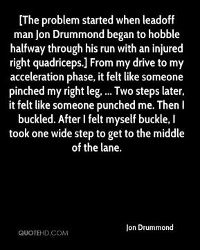 [The problem started when leadoff man Jon Drummond began to hobble halfway through his run with an injured right quadriceps.] From my drive to my acceleration phase, it felt like someone pinched my right leg, ... Two steps later, it felt like someone punched me. Then I buckled. After I felt myself buckle, I took one wide step to get to the middle of the lane.