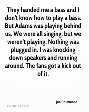 They handed me a bass and I don't know how to play a bass. But Adams was playing behind us. We were all singing, but we weren't playing. Nothing was plugged in. I was knocking down speakers and running around. The fans got a kick out of it.