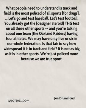 Jon Drummond  - What people need to understand is track and field is the most policed of all sports [for drugs], ... Let's go and test baseball. Let's test football. You already got the [designer steroid] THG test on all these other sports -- and you're talking about one team [the Oakland Raiders] having four athletes. We may have only five or six in our whole federation. Is that fair to say how widespread it is in track and field? It is not as big as it is in other sports. We're just policed more because we are true sport.