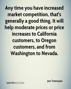 Jon Tremayne  - Any time you have increased market competition, that's generally a good thing. It will help moderate prices or price increases to California customers, to Oregon customers, and from Washington to Nevada.