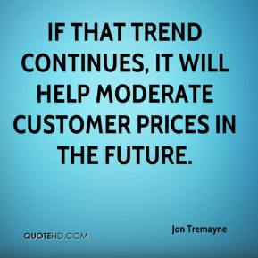 Jon Tremayne  - If that trend continues, it will help moderate customer prices in the future.