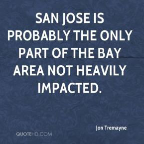 Jon Tremayne  - San Jose is probably the only part of the Bay Area not heavily impacted.