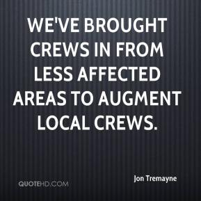Jon Tremayne  - We've brought crews in from less affected areas to augment local crews.