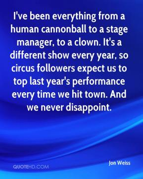 Jon Weiss  - I've been everything from a human cannonball to a stage manager, to a clown. It's a different show every year, so circus followers expect us to top last year's performance every time we hit town. And we never disappoint.