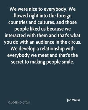 Jon Weiss  - We were nice to everybody. We flowed right into the foreign countries and cultures, and those people liked us because we interacted with them and that's what you do with an audience in the circus. We develop a relationship with everybody we meet and that's the secret to making people smile.
