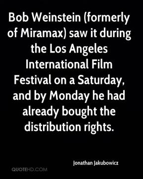 Jonathan Jakubowicz  - Bob Weinstein (formerly of Miramax) saw it during the Los Angeles International Film Festival on a Saturday, and by Monday he had already bought the distribution rights.