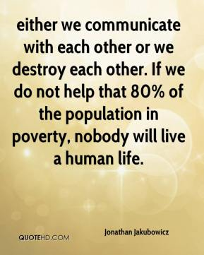 either we communicate with each other or we destroy each other. If we do not help that 80% of the population in poverty, nobody will live a human life.
