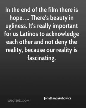 In the end of the film there is hope, ... There's beauty in ugliness. It's really important for us Latinos to acknowledge each other and not deny the reality, because our reality is fascinating.