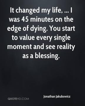 Jonathan Jakubowicz  - It changed my life, ... I was 45 minutes on the edge of dying. You start to value every single moment and see reality as a blessing.