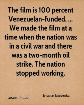 The film is 100 percent Venezuelan-funded, ... We made the film at a time when the nation was in a civil war and there was a two-month oil strike. The nation stopped working.