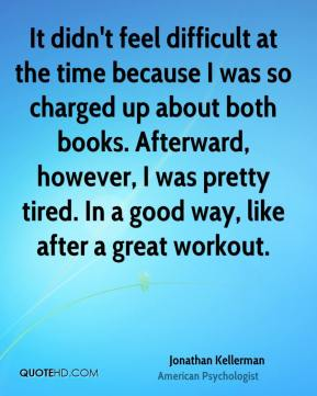Jonathan Kellerman - It didn't feel difficult at the time because I was so charged up about both books. Afterward, however, I was pretty tired. In a good way, like after a great workout.