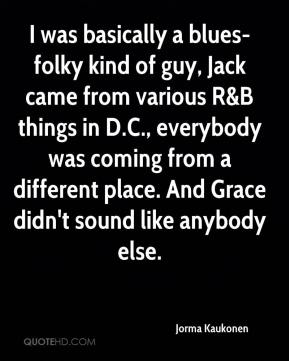 Jorma Kaukonen  - I was basically a blues-folky kind of guy, Jack came from various R&B things in D.C., everybody was coming from a different place. And Grace didn't sound like anybody else.