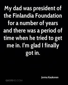 Jorma Kaukonen  - My dad was president of the Finlandia Foundation for a number of years and there was a period of time when he tried to get me in. I'm glad I finally got in.