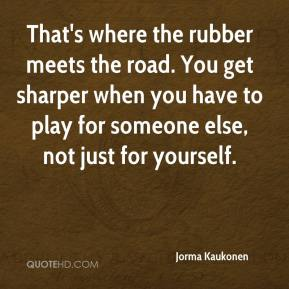 Jorma Kaukonen  - That's where the rubber meets the road. You get sharper when you have to play for someone else, not just for yourself.