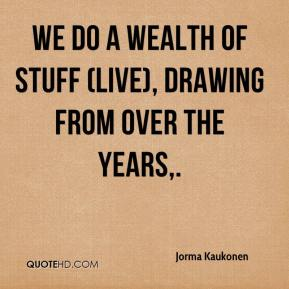 Jorma Kaukonen  - We do a wealth of stuff (live), drawing from over the years.