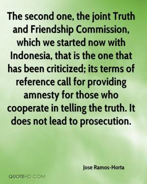 Jose Ramos-Horta - The second one, the joint Truth and Friendship Commission, which we started now with Indonesia, that is the one that has been criticized; its terms of reference call for providing amnesty for those who cooperate in telling the truth. It does not lead to prosecution.