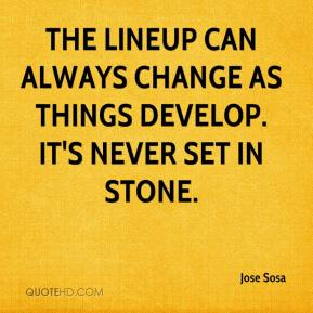 Jose Sosa  - The lineup can always change as things develop. It's never set in stone.
