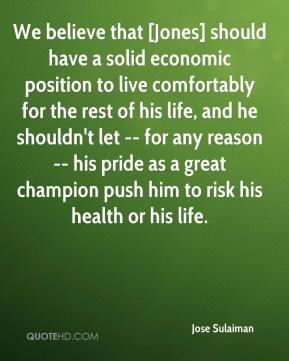 We believe that [Jones] should have a solid economic position to live comfortably for the rest of his life, and he shouldn't let -- for any reason -- his pride as a great champion push him to risk his health or his life.
