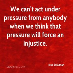 We can't act under pressure from anybody when we think that pressure will force an injustice.