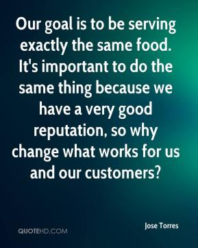 Jose Torres  - Our goal is to be serving exactly the same food. It's important to do the same thing because we have a very good reputation, so why change what works for us and our customers?