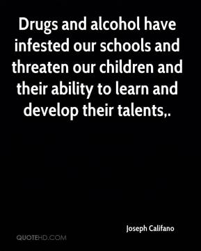 Joseph Califano  - Drugs and alcohol have infested our schools and threaten our children and their ability to learn and develop their talents.