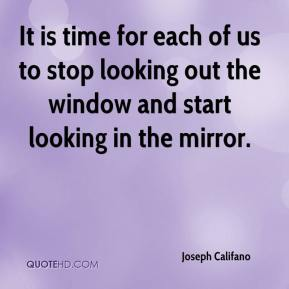 Joseph Califano  - It is time for each of us to stop looking out the window and start looking in the mirror.