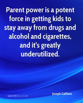 Joseph Califano  - Parent power is a potent force in getting kids to stay away from drugs and alcohol and cigarettes, and it's greatly underutilized.