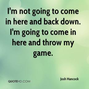 Josh Hancock  - I'm not going to come in here and back down. I'm going to come in here and throw my game.