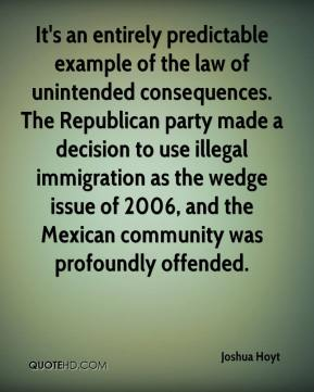 Joshua Hoyt  - It's an entirely predictable example of the law of unintended consequences. The Republican party made a decision to use illegal immigration as the wedge issue of 2006, and the Mexican community was profoundly offended.